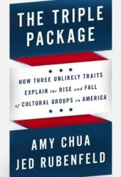 The Triple Package: How Three Unlikely Traits Explain the Rise and Fall of Cultural Groups in America Book