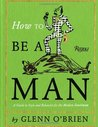 How To Be a Man: A Guide To Style and Behavior For The Modern Gentleman
