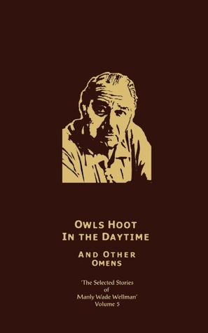 The Selected Stories of Manley Wade Wellman, Vol. 5: Owls Hoot in the Daytime, and Other Omens
