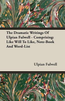 The Dramatic Writings of Ulpian Fulwell - Comprising: Like Will to Like, Note-Book and Word-List