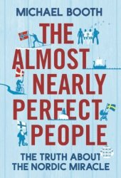 The Almost Nearly Perfect People: Behind the Myth of the Scandinavian Utopia Book
