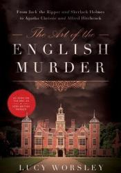 The Art of the English Murder: From Jack the Ripper and Sherlock Holmes to Agatha Christie and Alfred Hitchcock Book by Lucy Worsley
