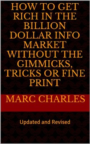 How to Get Rich in the Billion Dollar Info Market without the Gimmicks, Tricks or Fine Print