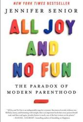 All Joy and No Fun: The Paradox of Modern Parenthood Book