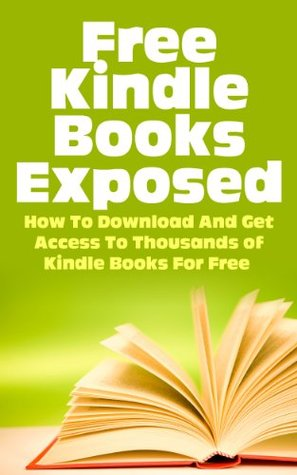 Free Kindle eBooks Exposed - How to Download and Get Access to Thousands of Kindle Books for Free (Kindle Books, Free Kindle Books, Kindle Bookstore, Free ... Books Download, Kindle Books Best Sellers)