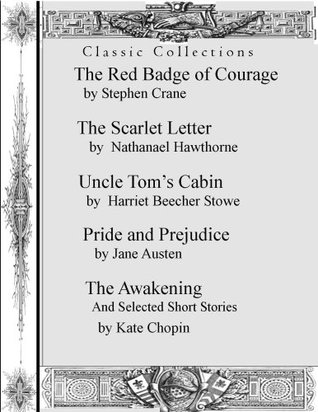 Classic Collection: Red Badge of Courage, The Scarlet Letter, Uncle Tom's Cabin, Pride and Predjuice, and The Awakening