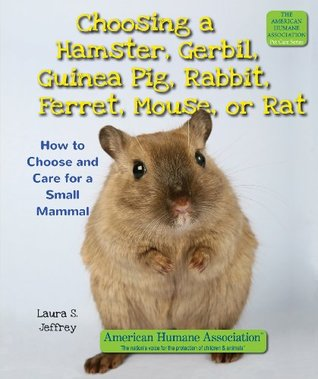 Choosing a Hamster, Gerbil, Guinea Pig, Rabbit, Ferret, Mouse, or Rat: How to Choose and Care for a Small Mammal (The American Humane Association Pet Care Series)