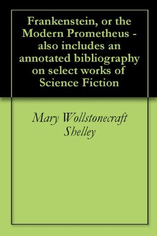 Frankenstein, or the Modern Prometheus - also includes an annotated bibliography on select works of Science Fiction