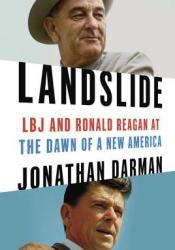 Landslide: LBJ and Ronald Reagan at the Dawn of a New America Book by Jonathan Darman