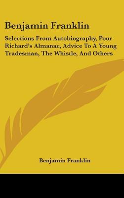 Benjamin Franklin: Selections from Autobiography, Poor Richard's Almanac, Advice to a Young Tradesman, the Whistle, and Others