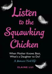 Listen to the Squawking Chicken: When Mother Knows Best, What's a Daughter To Do? A Memoir (Sort Of) Book by Elaine Lui