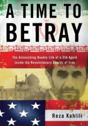 A Time to Betray: The Astonishing Double Life of a CIA Agent Inside the Revolutionary Guards of Iran Book by Reza Kahlili