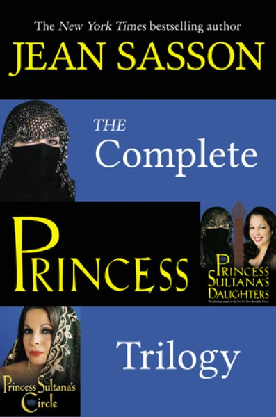 The Complete Princess Trilogy: Princess; Princess Sultana's Daughters; and Princess Sultana's Circle-Jean Sasson