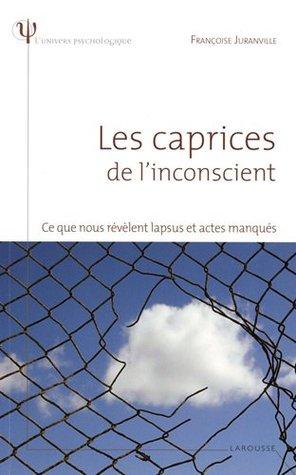 CAPRICES DE L'INCONSCIENT (LES) : CE QUE NOUS RÉVÈLE LAPSUS ET ACTES MANQUÉS