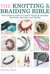 The Knotting & Braiding Bible: The Complete Guide to Creative Knotting Including Kumihimo, Macrame and Plaiting Book