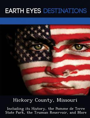 Hickory County, Missouri: Including Its History, the Pomme de Terre State Park, the Truman Reservoir, and More