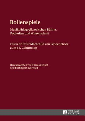 Rollenspiele: Musikpaedagogik Zwischen Buehne, Popkultur Und Wissenschaft- Festschrift Fuer Mechthild Von Schoenebeck Zum 65. Geburtstag