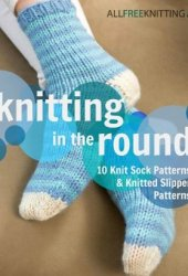 Knitting in the Round: 10 Knit Sock Patterns and Knitted Slipper Patterns Book