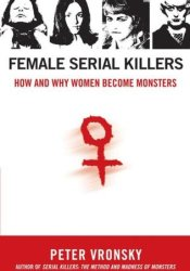 Female Serial Killers: How and Why Women Become Monsters Book by Peter Vronsky