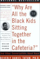 ″Why Are All The Black Kids Sitting Together in the Cafeteria?″: A Psychologist Explains the Development of Racial Identity Book