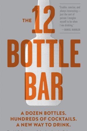 The 12-Bottle Bar: A Dozen Bottles. Hundreds of Cocktails. the Only Guide You Need for an Amazing Home Bar