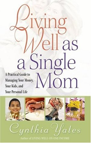Living Well as a Single Mom: A Practical Guide to Managing Your Money, Your Kids, and Your Personal Life