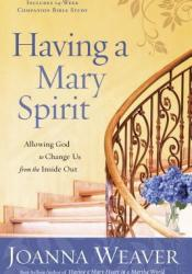 Having a Mary Spirit: Allowing God to Change Us from the Inside Out Book by Joanna Weaver