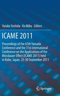 Icame 2011: Proceedings of the 31st International Conference on the Applications of the Mossbauer Effect (Icame 2011) Held in Tokyo, Japan, 25-30 September 2011