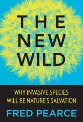 The New Wild: Why Invasive Species Will Be Nature's Salvation Book