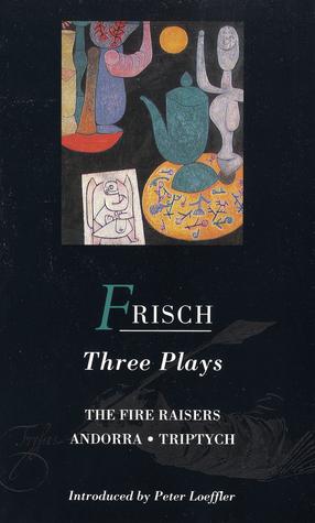 Frisch Three Plays: Fire Raisers; Andorra; Triptych