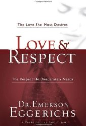 Love and Respect: The Love She Most Desires; The Respect He Desperately Needs Book