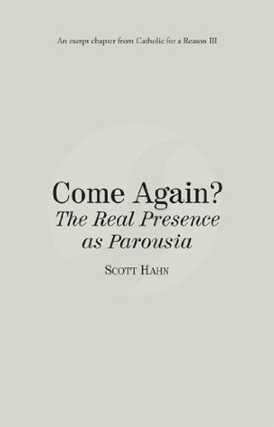 Come Again? The Real Presence as Parousia: Catholic for a Reason III