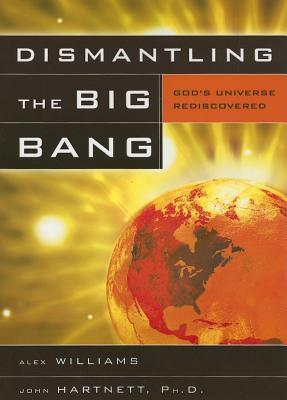 Dismantling the Big Bang: God's Universe Rediscovered
