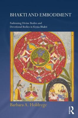 Bhakti and Embodiment: Fashioning Divine Bodies and Devotional Bodies in Krsna Bhakti