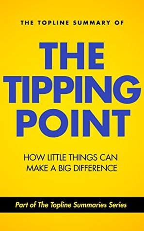 The Topline Summary of Malcolm Gladwell's The Tipping Point: How Little Things Can Make a Big Difference
