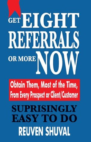 GET EIGHT REFERRALS OR MORE NOW: Obtain Them, Most of the Time, From Every Prospect or Client/Customer