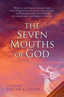 The Seven Mouths of God: Welcome to a World Trapped in Permanent Winter, Where All Religions Have Been Outlawed, Demons Run Amok, and the Remaining Humans Who Still Believe Fight Alongside Angels to Save Humanity One Last Time.