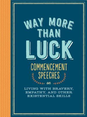 Way More than Luck: Commencement Speeches on Living with Bravery, Empathy, and Other Existential Skills
