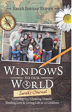 Windows to Our World: Sarah's Journal - Growing Up, Crossing Oceans, Finding Love and Giving Life to 10 Children