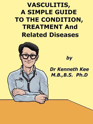 Vasculitis, A Simple Guide to the Condition, Treatment and Related Diseases