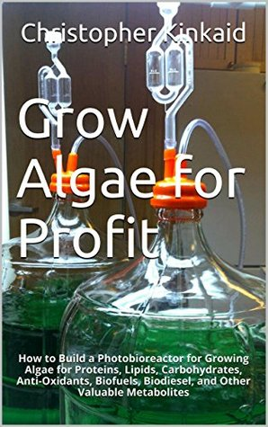 Grow Algae for Profit: How to Build a Photobioreactor for Growing Algae for Proteins, Lipids, Carbohydrates, Anti-Oxidants, Biofuels, Biodiesel, and Other Valuable Metabolites