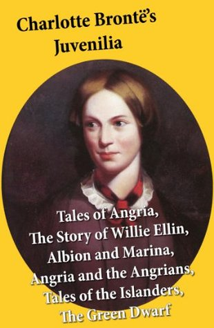 Charlotte Brontë's Juvenilia: Tales of Angria (Mina Laury, Stancliffe's Hotel), The Story of Willie Ellin, Albion and Marina, Angria and the Angrians, Tales of the Islanders, The Green Dwarf
