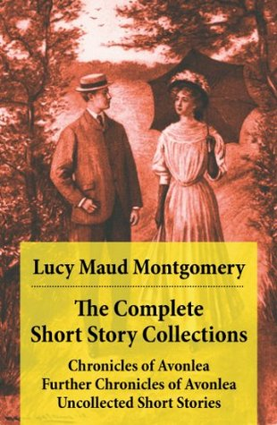 The Complete Short Story Collections: Chronicles of Avonlea / Further Chronicles of Avonlea / The Road to Yesterday / Uncollected Short Stories