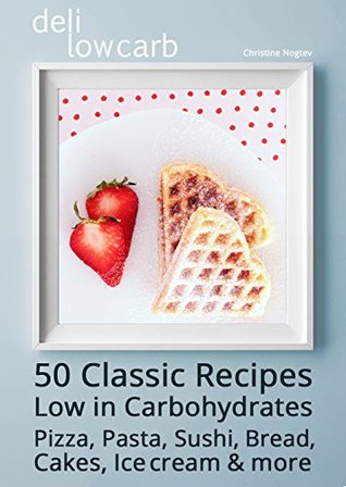 deli low carb - 50 Classic Recipes: Low in Carbohydrates: Pizza, Pasta, Sushi, Bread, Cakes, Ice cream & more