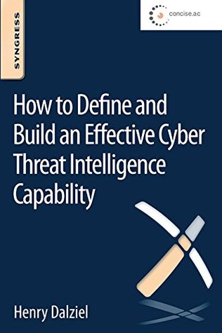 How to Define and Build an Effective Cyber Threat Intelligence Capability: How to Understand, Justify and Implement a New Approach to Security