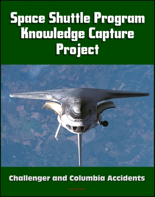 NASA Space Shuttle Program Tacit Knowledge Capture Project: Oral Histories from Twenty Program Officials and Managers, Challenger and Columbia Accident Insights and Lessons Learned