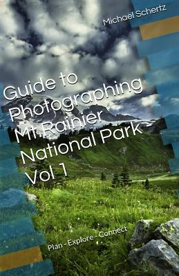Guide to Photographing in Mt.Rainier National Park - Volume 1: Plan - Explore - Connect