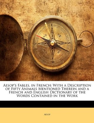 Aesop's Fables, in French: With a Description of Fifty Animals Mentioned Therein and a French and English Dictionary of the Words Contained in the Work