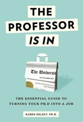 The Professor Is In: The Essential Guide To Turning Your Ph.D. Into a Job Book
