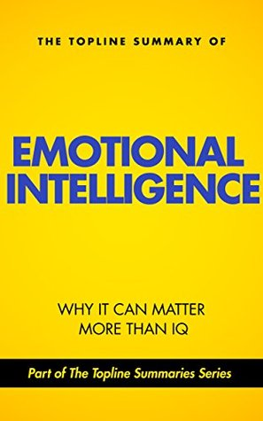 The Topline Summary of Daniel Goleman's Emotional Intelligence - Why It May Matter More than IQ